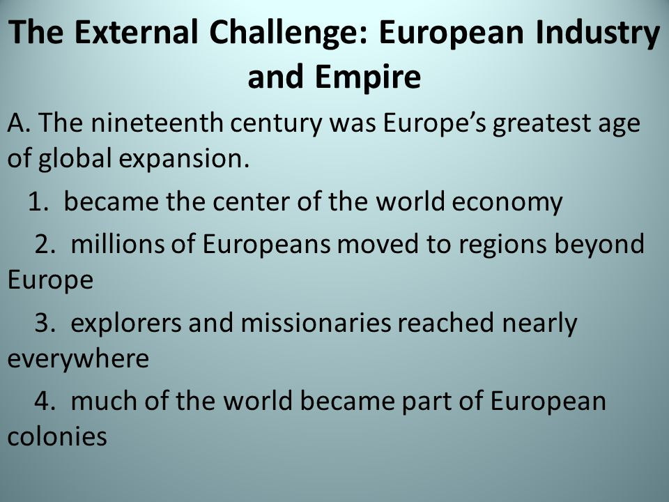 The External Challenge: European Industry and Empire A. The nineteenth century was Europe's greatest age of global expansion. 1. became the center of