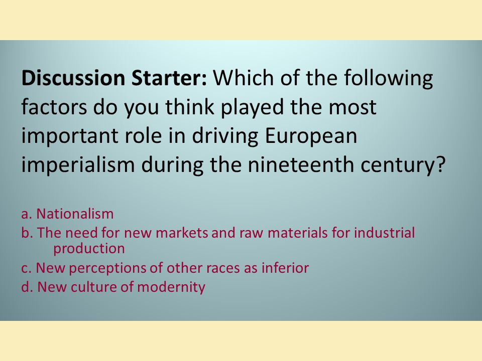 Discussion Starter: Which of the following factors do you think played the most important role in driving European imperialism during the nineteenth c