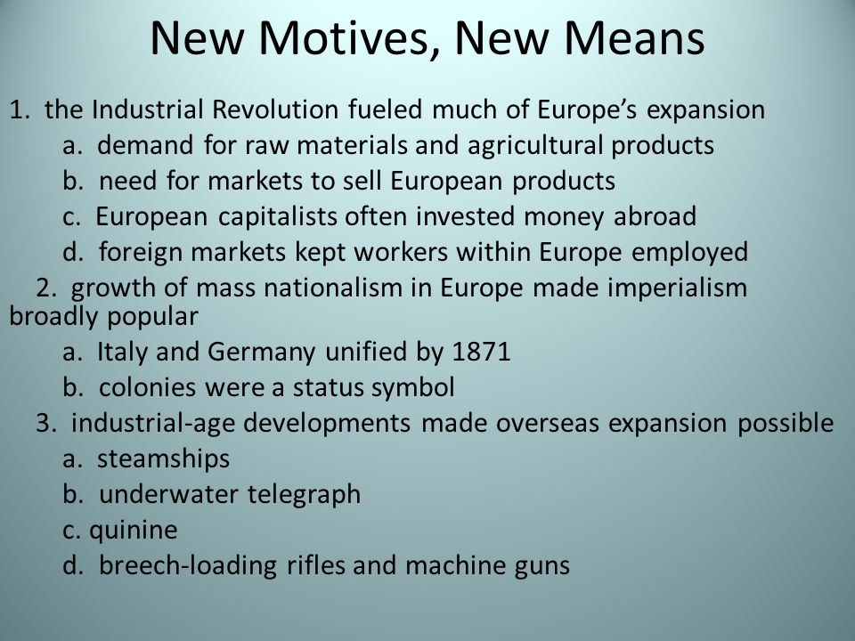 New Motives, New Means 1. the Industrial Revolution fueled much of Europe's expansion a. demand for raw materials and agricultural products b. need fo