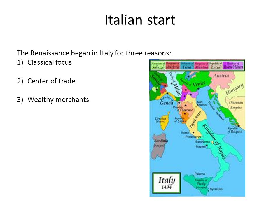 Italian start The Renaissance began in Italy for three reasons: 1)Classical focus 2)Center of trade 3)Wealthy merchants