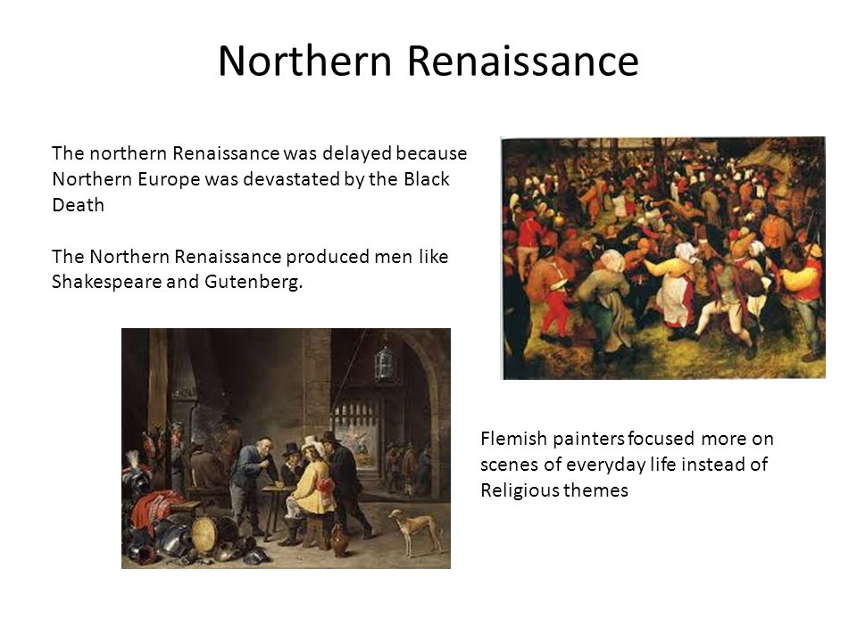Northern Renaissance The northern Renaissance was delayed because Northern Europe was devastated by the Black Death The Northern Renaissance produced men like Shakespeare and Gutenberg.