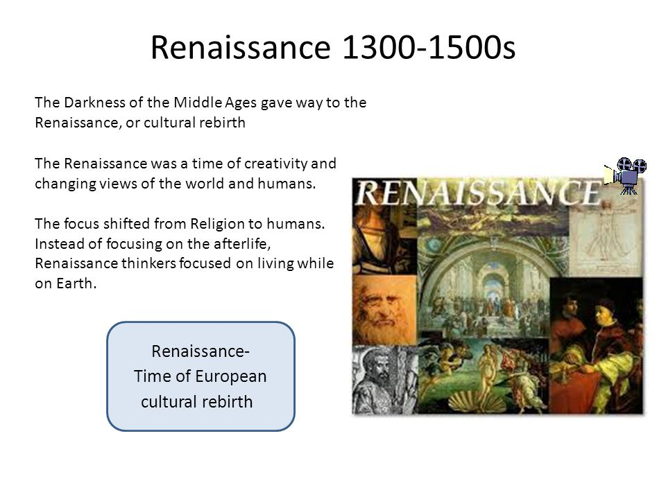 Renaissance 1300-1500s The Darkness of the Middle Ages gave way to the Renaissance, or cultural rebirth The Renaissance was a time of creativity and changing views of the world and humans.