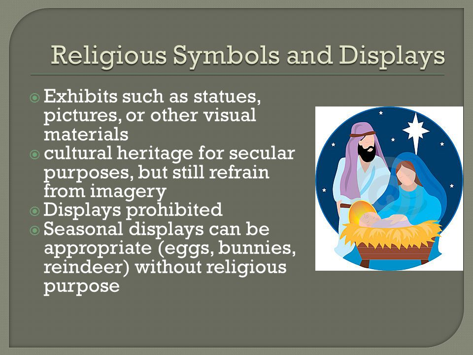  Exhibits such as statues, pictures, or other visual materials  cultural heritage for secular purposes, but still refrain from imagery  Displays prohibited  Seasonal displays can be appropriate (eggs, bunnies, reindeer) without religious purpose