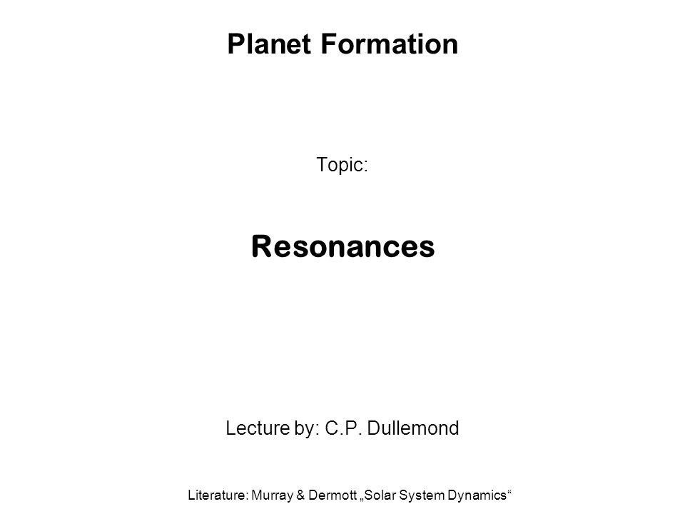 Planet Formation Topic: Resonances Lecture by: C.P.