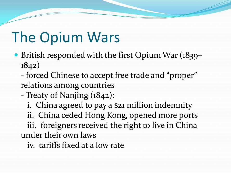 The Opium Wars British responded with the first Opium War (1839– 1842) - forced Chinese to accept free trade and proper relations among countries - Treaty of Nanjing (1842): i.