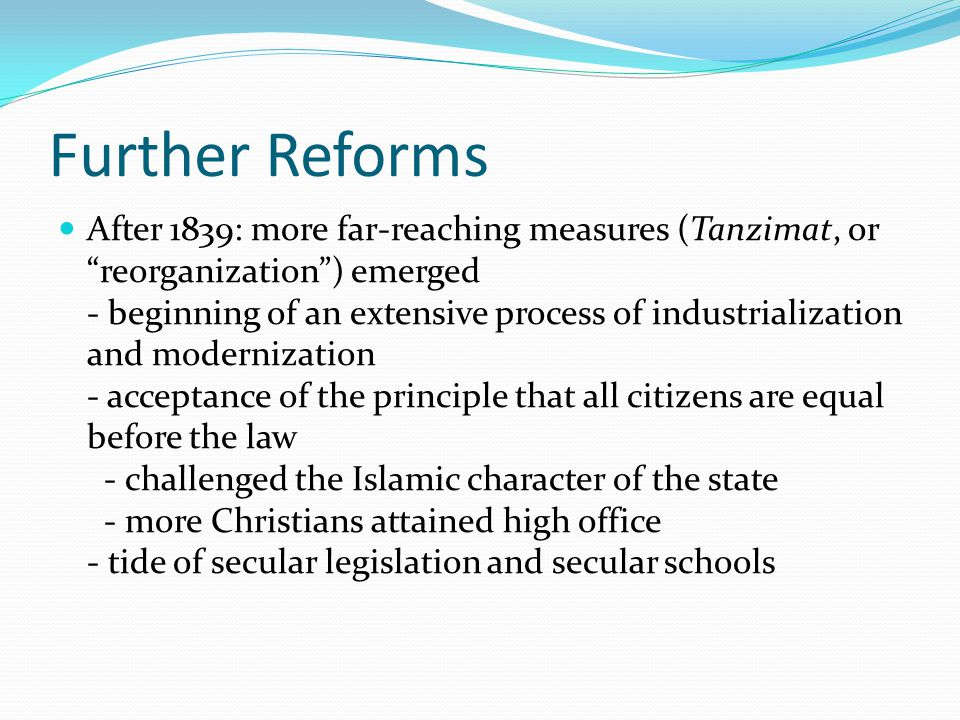 Further Reforms After 1839: more far-reaching measures (Tanzimat, or reorganization ) emerged - beginning of an extensive process of industrialization and modernization - acceptance of the principle that all citizens are equal before the law - challenged the Islamic character of the state - more Christians attained high office - tide of secular legislation and secular schools