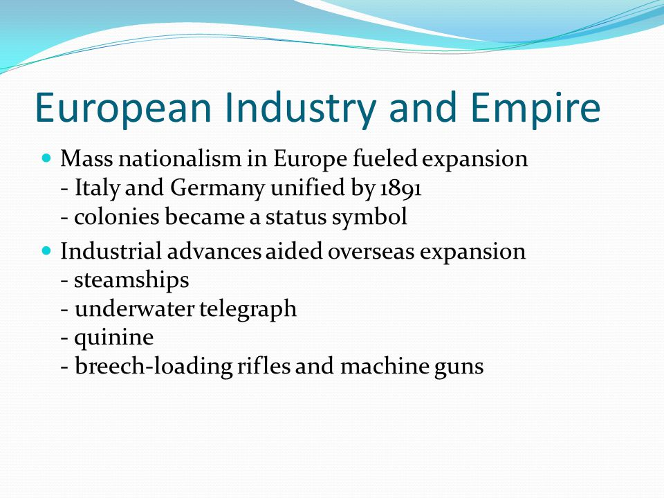 European Industry and Empire Mass nationalism in Europe fueled expansion - Italy and Germany unified by 1891 - colonies became a status symbol Industrial advances aided overseas expansion - steamships - underwater telegraph - quinine - breech-loading rifles and machine guns