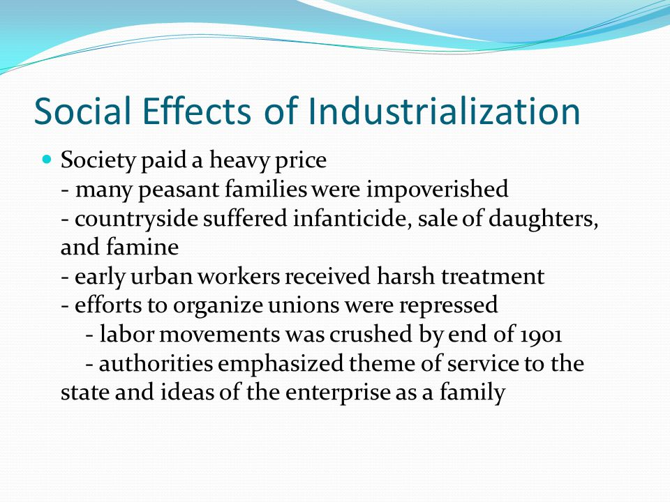 Social Effects of Industrialization Society paid a heavy price - many peasant families were impoverished - countryside suffered infanticide, sale of daughters, and famine - early urban workers received harsh treatment - efforts to organize unions were repressed - labor movements was crushed by end of 1901 - authorities emphasized theme of service to the state and ideas of the enterprise as a family