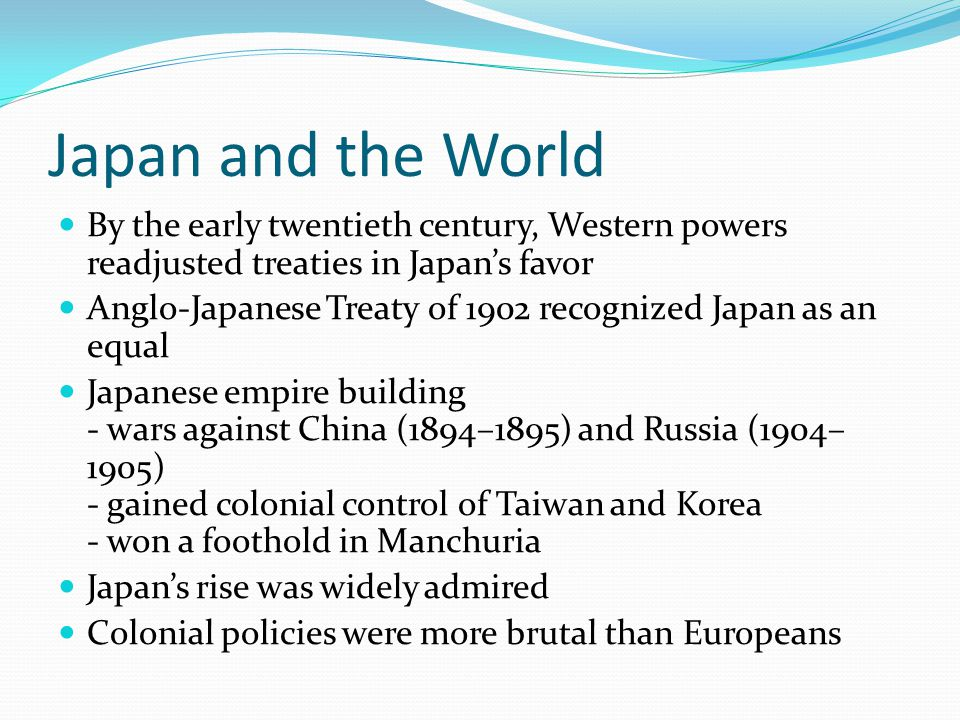 Japan and the World By the early twentieth century, Western powers readjusted treaties in Japan's favor Anglo-Japanese Treaty of 1902 recognized Japan as an equal Japanese empire building - wars against China (1894–1895) and Russia (1904– 1905) - gained colonial control of Taiwan and Korea - won a foothold in Manchuria Japan's rise was widely admired Colonial policies were more brutal than Europeans