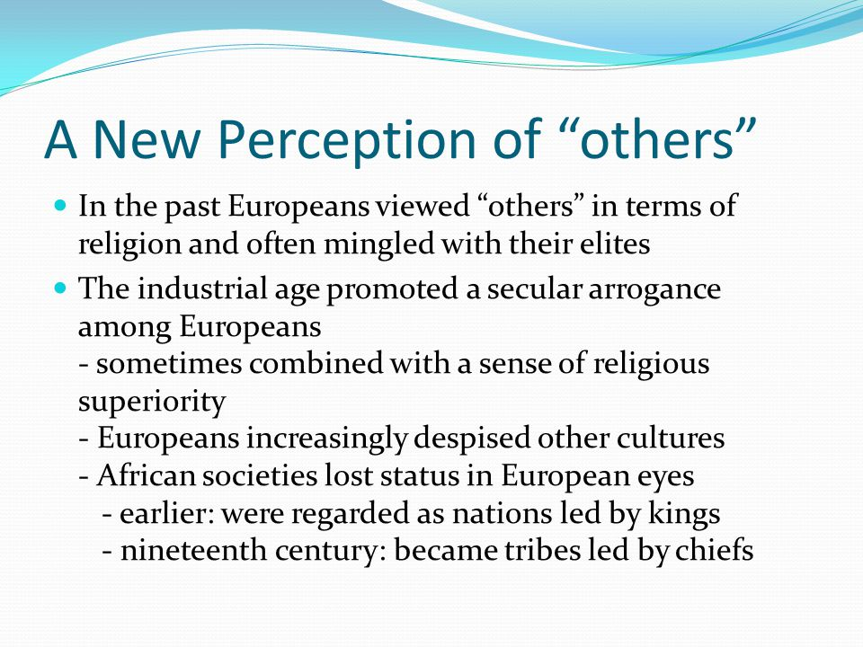 A New Perception of others In the past Europeans viewed others in terms of religion and often mingled with their elites The industrial age promoted a secular arrogance among Europeans - sometimes combined with a sense of religious superiority - Europeans increasingly despised other cultures - African societies lost status in European eyes - earlier: were regarded as nations led by kings - nineteenth century: became tribes led by chiefs