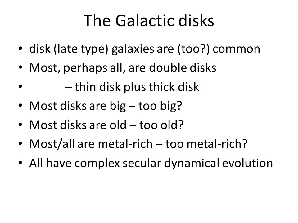 The Galactic disks disk (late type) galaxies are (too ) common Most, perhaps all, are double disks – thin disk plus thick disk Most disks are big – too big.