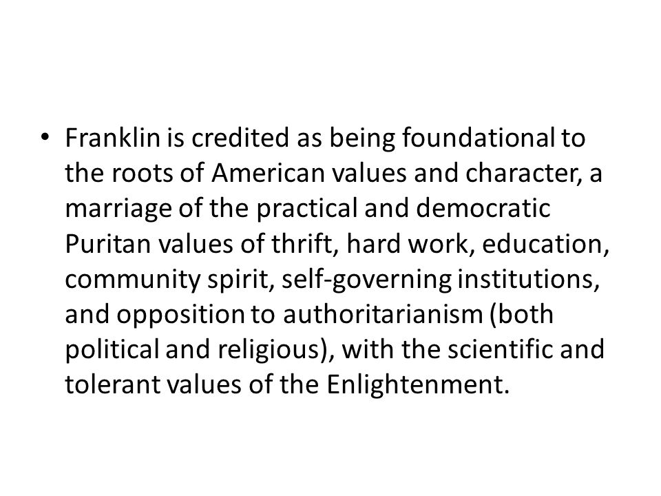 Franklin is credited as being foundational to the roots of American values and character, a marriage of the practical and democratic Puritan values of thrift, hard work, education, community spirit, self-governing institutions, and opposition to authoritarianism (both political and religious), with the scientific and tolerant values of the Enlightenment.