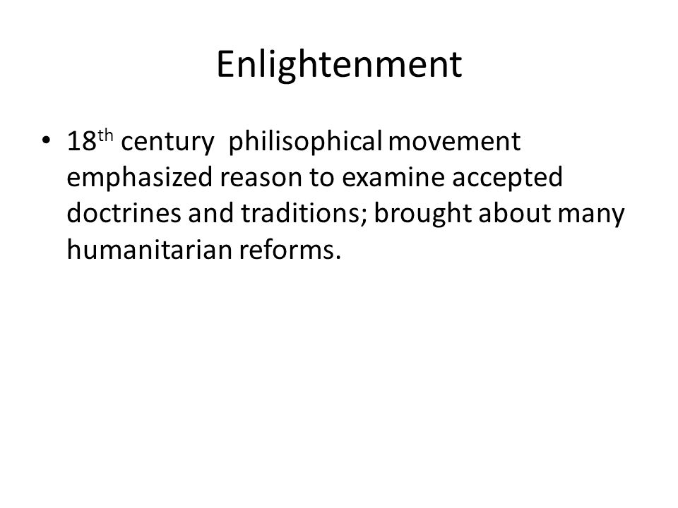 Enlightenment 18 th century philisophical movement emphasized reason to examine accepted doctrines and traditions; brought about many humanitarian reforms.