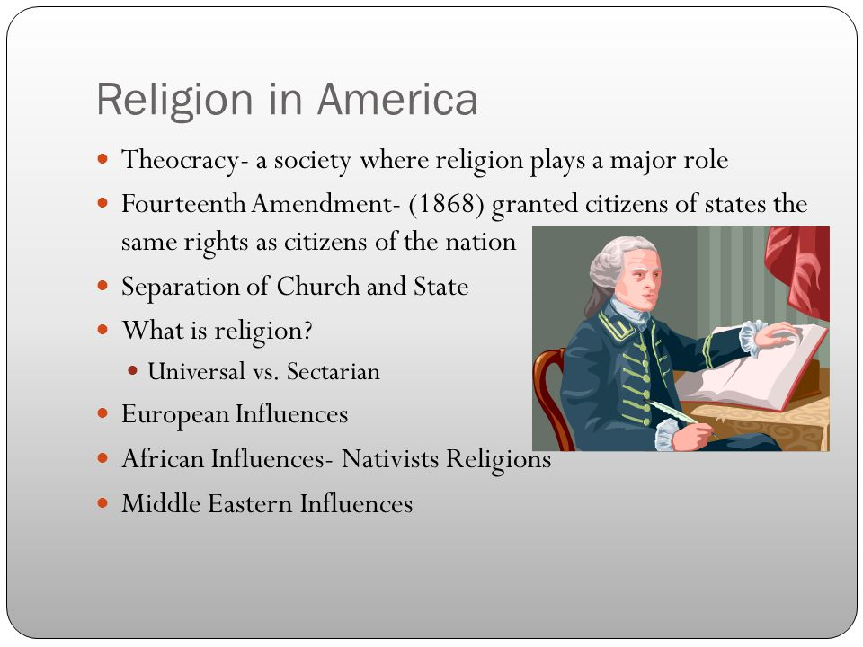 Religion in America Theocracy- a society where religion plays a major role Fourteenth Amendment- (1868) granted citizens of states the same rights as citizens of the nation Separation of Church and State What is religion.