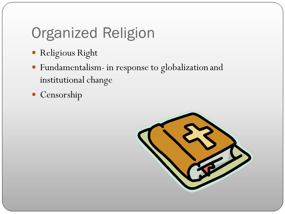 Organized Religion Religious Right Fundamentalism- in response to globalization and institutional change Censorship