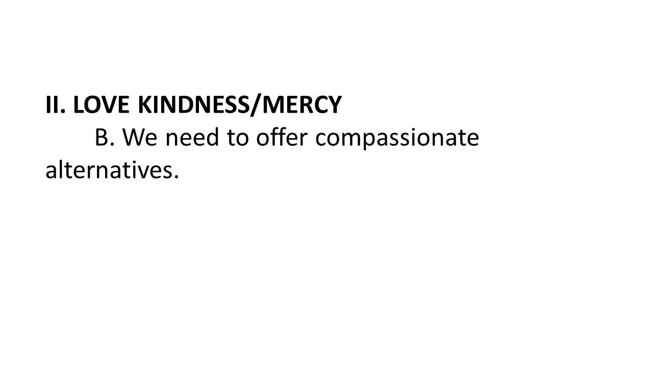 II. LOVE KINDNESS/MERCY B. We need to offer compassionate alternatives.
