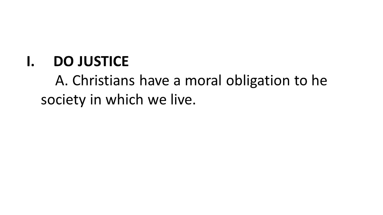 I.DO JUSTICE A. Christians have a moral obligation to he society in which we live.