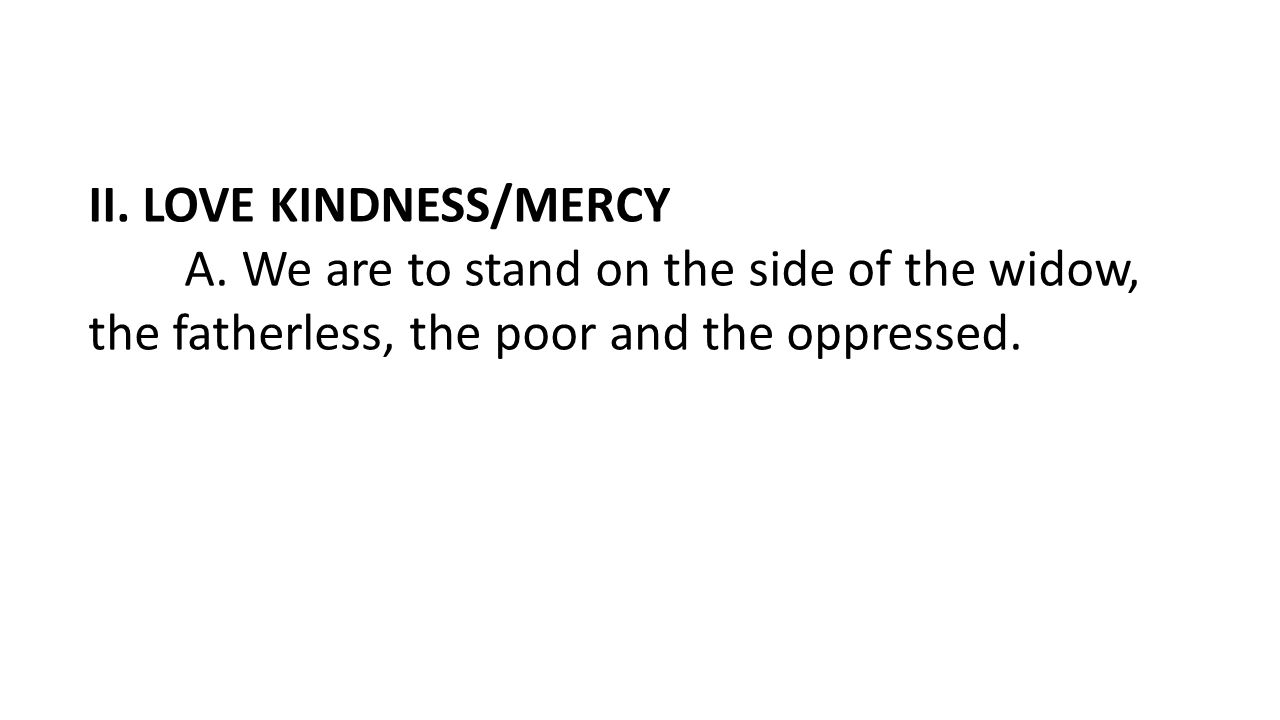 II. LOVE KINDNESS/MERCY A. We are to stand on the side of the widow, the fatherless, the poor and the oppressed.