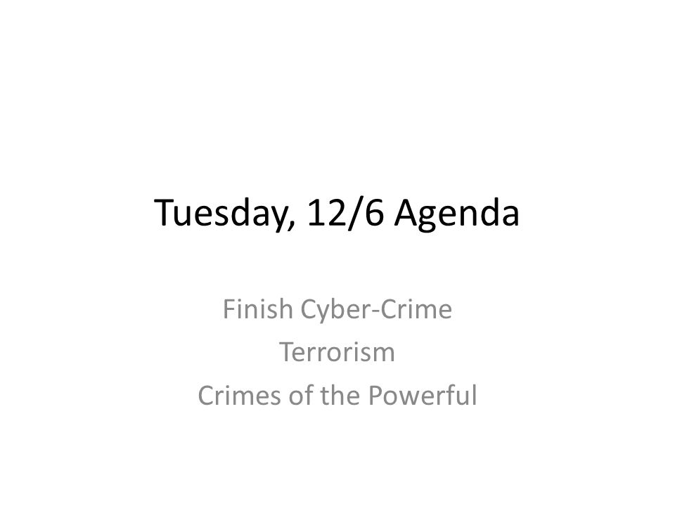Tuesday, 12/6 Agenda Finish Cyber-Crime Terrorism Crimes of the Powerful