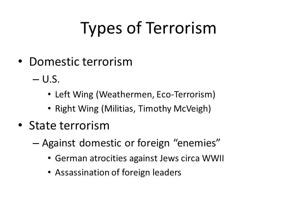 Types of Terrorism Domestic terrorism – U.S. Left Wing (Weathermen, Eco-Terrorism) Right Wing (Militias, Timothy McVeigh) State terrorism – Against do