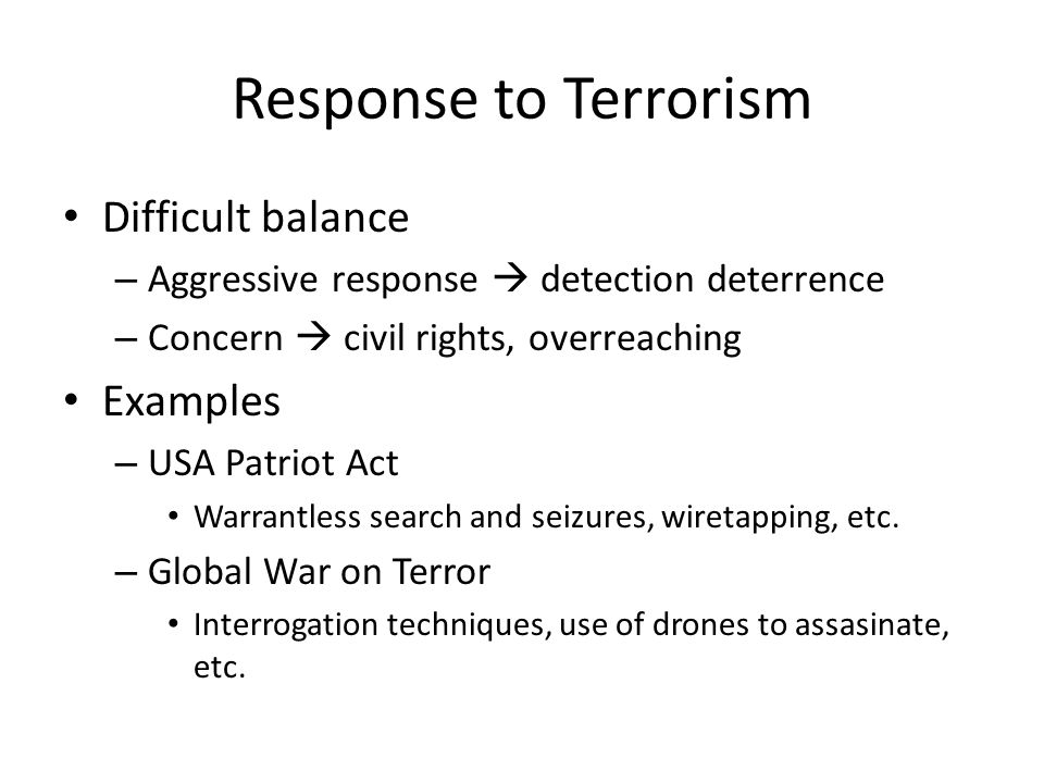 Response to Terrorism Difficult balance – Aggressive response  detection deterrence – Concern  civil rights, overreaching Examples – USA Patriot Act Warrantless search and seizures, wiretapping, etc.