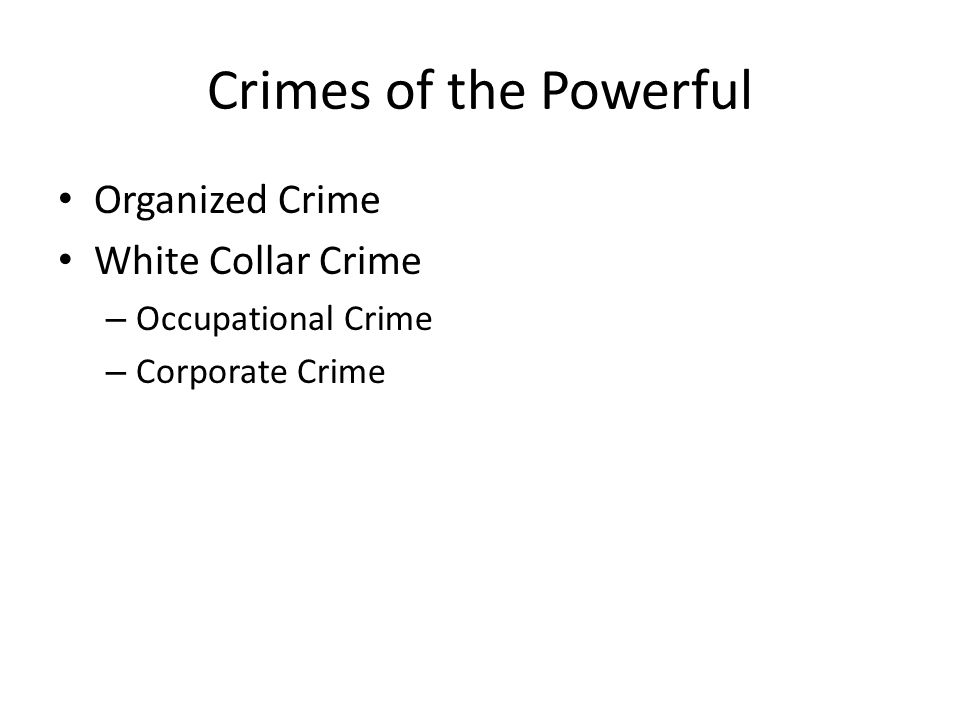 Crimes of the Powerful Organized Crime White Collar Crime – Occupational Crime – Corporate Crime