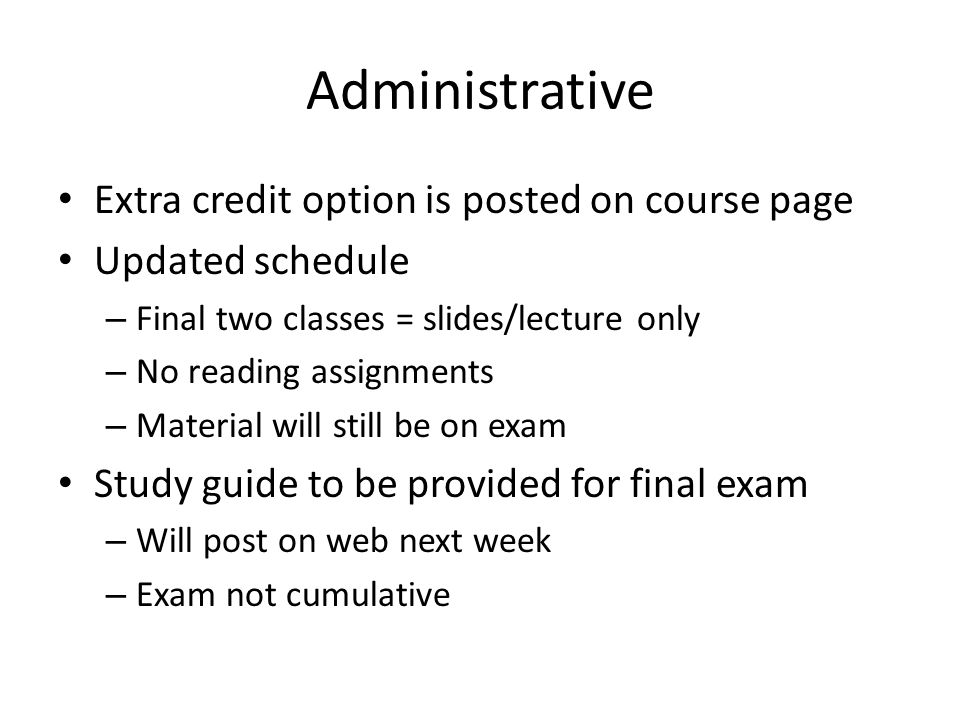 Administrative Extra credit option is posted on course page Updated schedule – Final two classes = slides/lecture only – No reading assignments – Material will still be on exam Study guide to be provided for final exam – Will post on web next week – Exam not cumulative
