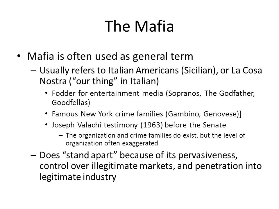 The Mafia Mafia is often used as general term – Usually refers to Italian Americans (Sicilian), or La Cosa Nostra ( our thing in Italian) Fodder for entertainment media (Sopranos, The Godfather, Goodfellas) Famous New York crime families (Gambino, Genovese)] Joseph Valachi testimony (1963) before the Senate – The organization and crime families do exist, but the level of organization often exaggerated – Does stand apart because of its pervasiveness, control over illegitimate markets, and penetration into legitimate industry