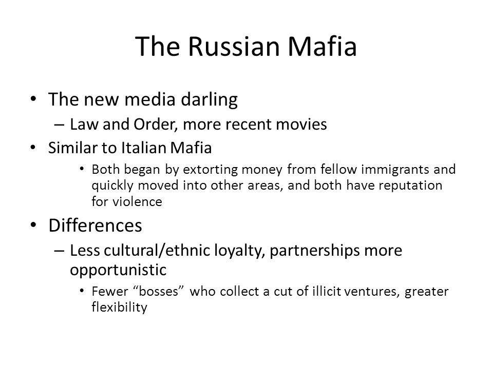 The Russian Mafia The new media darling – Law and Order, more recent movies Similar to Italian Mafia Both began by extorting money from fellow immigrants and quickly moved into other areas, and both have reputation for violence Differences – Less cultural/ethnic loyalty, partnerships more opportunistic Fewer bosses who collect a cut of illicit ventures, greater flexibility