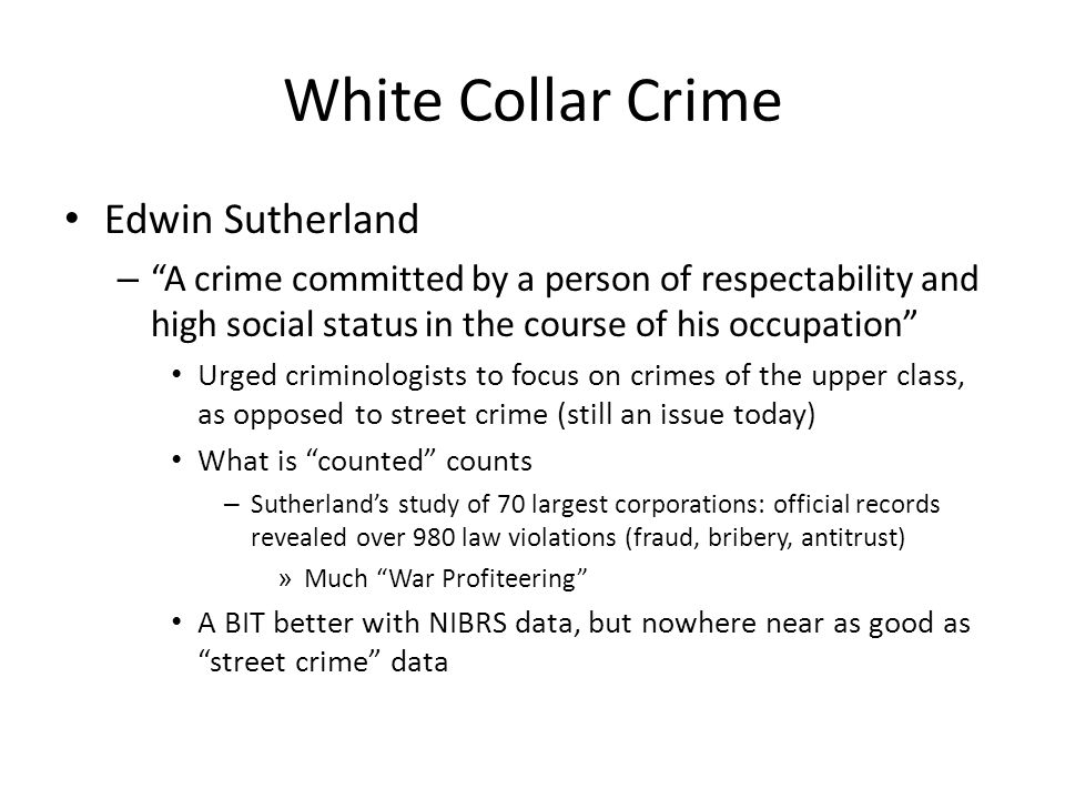 White Collar Crime Edwin Sutherland – A crime committed by a person of respectability and high social status in the course of his occupation Urged criminologists to focus on crimes of the upper class, as opposed to street crime (still an issue today) What is counted counts – Sutherland's study of 70 largest corporations: official records revealed over 980 law violations (fraud, bribery, antitrust) » Much War Profiteering A BIT better with NIBRS data, but nowhere near as good as street crime data