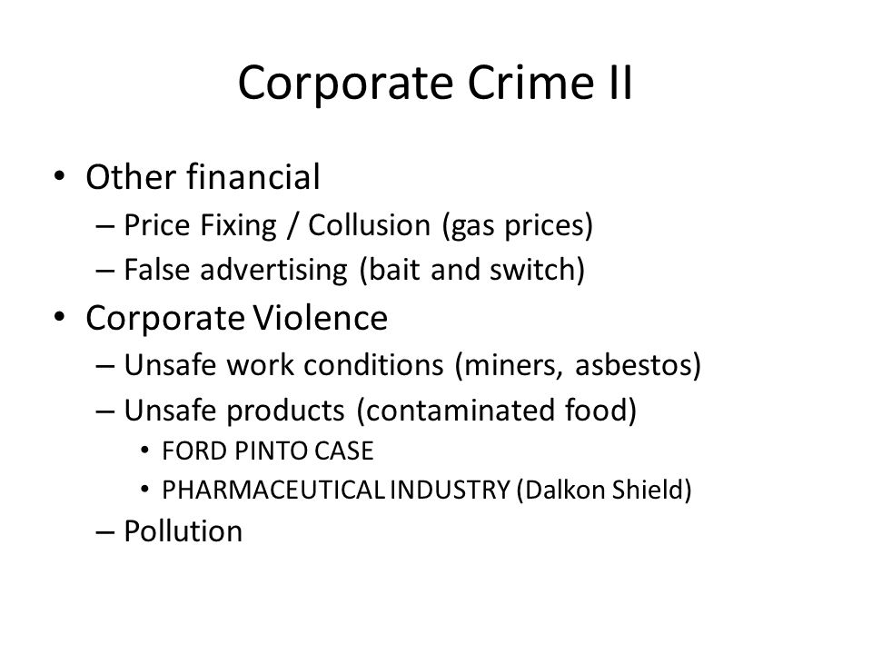 Corporate Crime II Other financial – Price Fixing / Collusion (gas prices) – False advertising (bait and switch) Corporate Violence – Unsafe work conditions (miners, asbestos) – Unsafe products (contaminated food) FORD PINTO CASE PHARMACEUTICAL INDUSTRY (Dalkon Shield) – Pollution