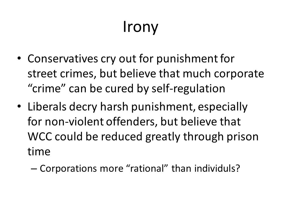 Irony Conservatives cry out for punishment for street crimes, but believe that much corporate crime can be cured by self-regulation Liberals decry harsh punishment, especially for non-violent offenders, but believe that WCC could be reduced greatly through prison time – Corporations more rational than individuls