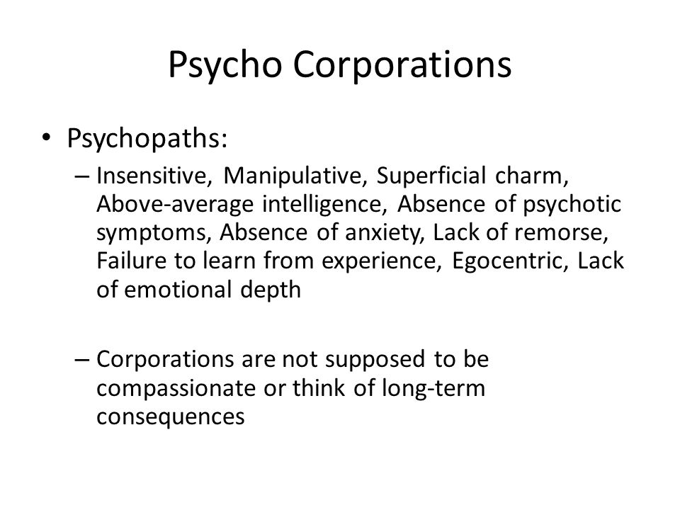 Psycho Corporations Psychopaths: – Insensitive, Manipulative, Superficial charm, Above-average intelligence, Absence of psychotic symptoms, Absence of anxiety, Lack of remorse, Failure to learn from experience, Egocentric, Lack of emotional depth – Corporations are not supposed to be compassionate or think of long-term consequences