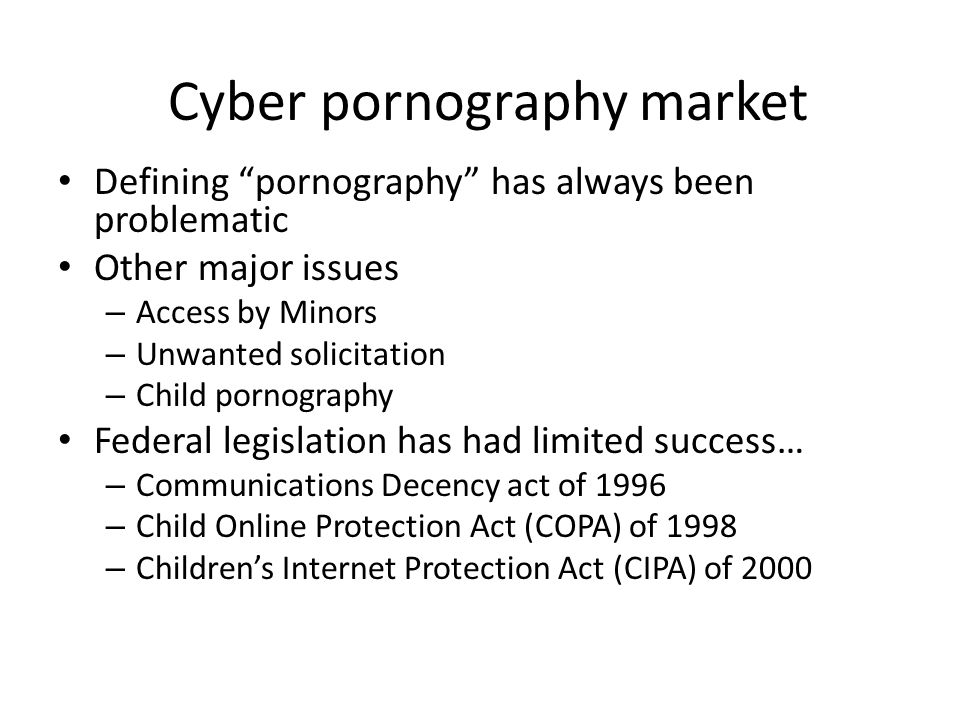 Cyber pornography market Defining pornography has always been problematic Other major issues – Access by Minors – Unwanted solicitation – Child pornography Federal legislation has had limited success… – Communications Decency act of 1996 – Child Online Protection Act (COPA) of 1998 – Children's Internet Protection Act (CIPA) of 2000