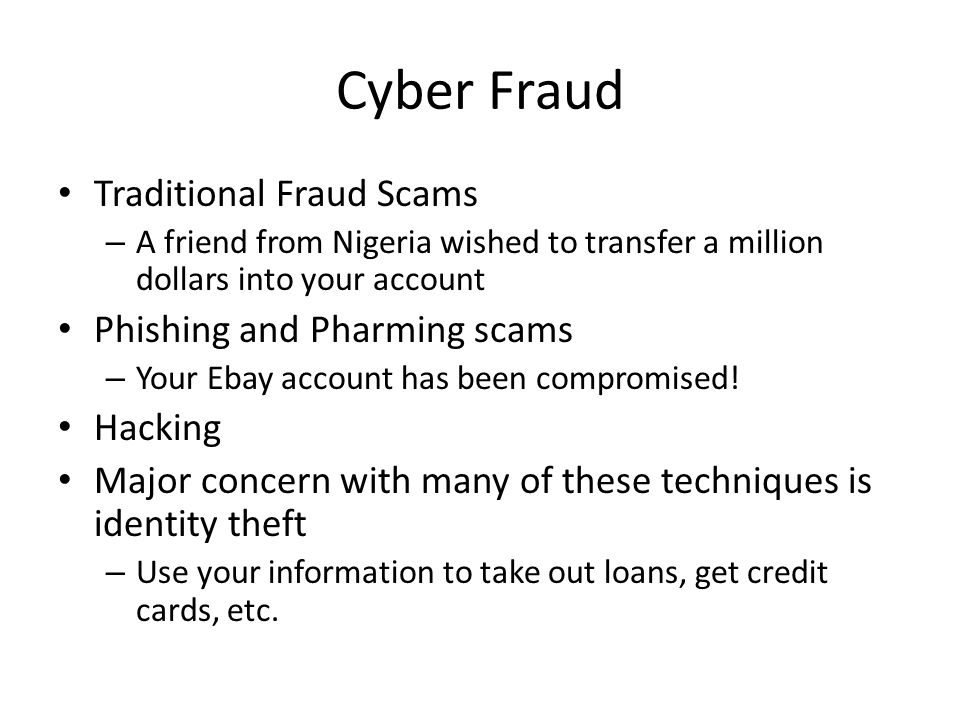 Cyber Fraud Traditional Fraud Scams – A friend from Nigeria wished to transfer a million dollars into your account Phishing and Pharming scams – Your Ebay account has been compromised.