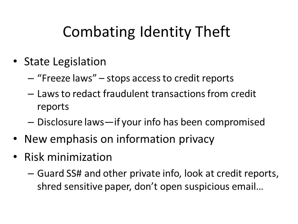 Combating Identity Theft State Legislation – Freeze laws – stops access to credit reports – Laws to redact fraudulent transactions from credit reports – Disclosure laws—if your info has been compromised New emphasis on information privacy Risk minimization – Guard SS# and other private info, look at credit reports, shred sensitive paper, don't open suspicious email…