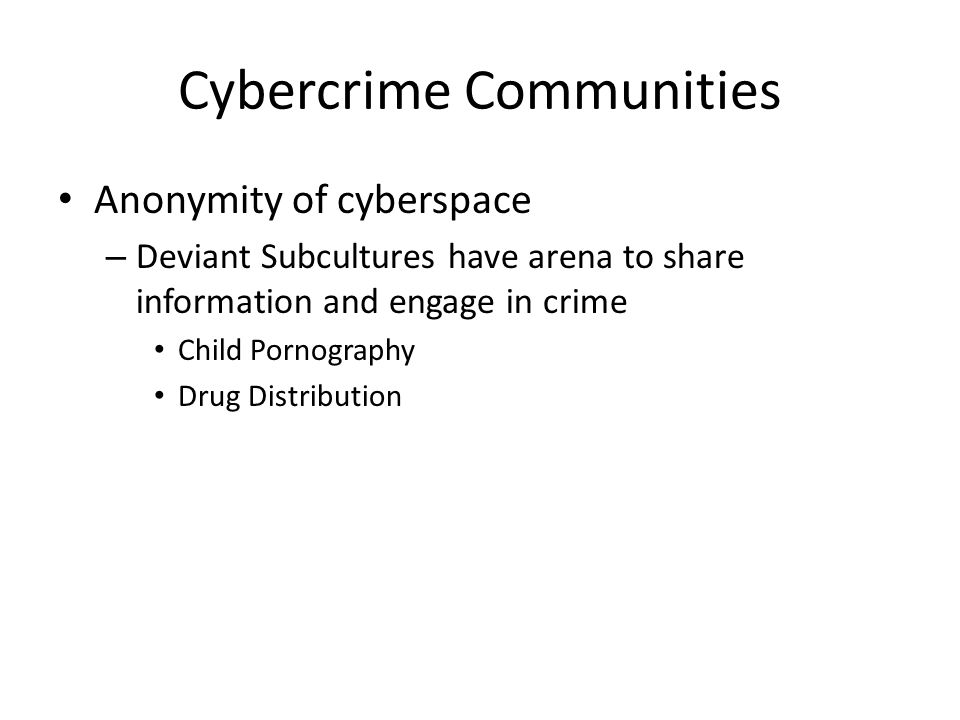 Cybercrime Communities Anonymity of cyberspace – Deviant Subcultures have arena to share information and engage in crime Child Pornography Drug Distribution