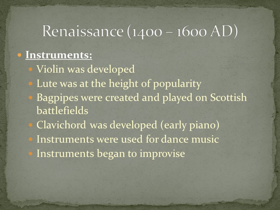Instruments: Violin was developed Lute was at the height of popularity Bagpipes were created and played on Scottish battlefields Clavichord was developed (early piano) Instruments were used for dance music Instruments began to improvise