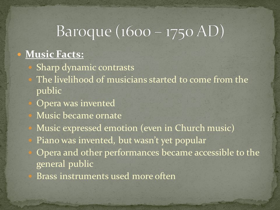 Music Facts: Sharp dynamic contrasts The livelihood of musicians started to come from the public Opera was invented Music became ornate Music expressed emotion (even in Church music) Piano was invented, but wasn't yet popular Opera and other performances became accessible to the general public Brass instruments used more often