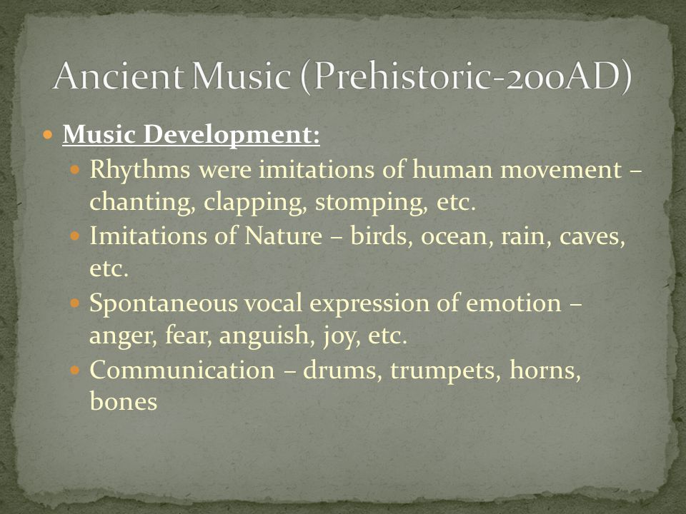 Music Development: Rhythms were imitations of human movement – chanting, clapping, stomping, etc.