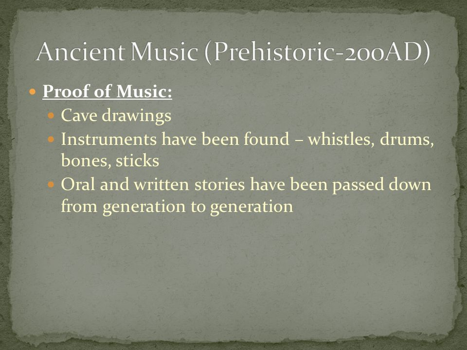 Proof of Music: Cave drawings Instruments have been found – whistles, drums, bones, sticks Oral and written stories have been passed down from generation to generation