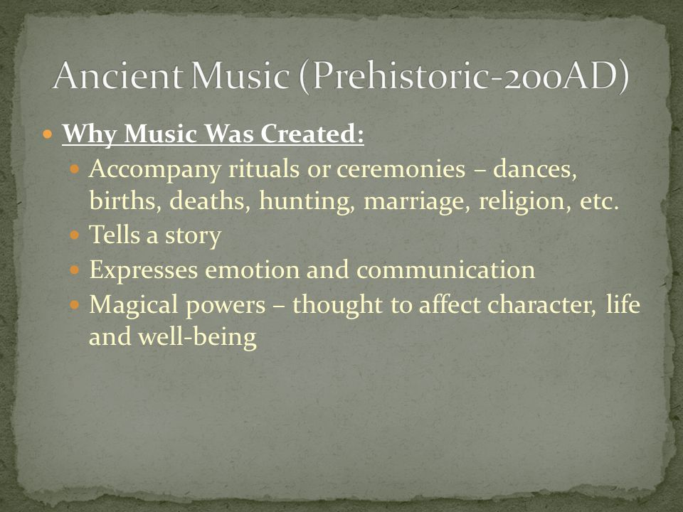 Why Music Was Created: Accompany rituals or ceremonies – dances, births, deaths, hunting, marriage, religion, etc.