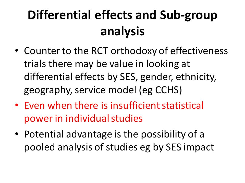 Differential effects and Sub-group analysis Counter to the RCT orthodoxy of effectiveness trials there may be value in looking at differential effects by SES, gender, ethnicity, geography, service model (eg CCHS) Even when there is insufficient statistical power in individual studies Potential advantage is the possibility of a pooled analysis of studies eg by SES impact