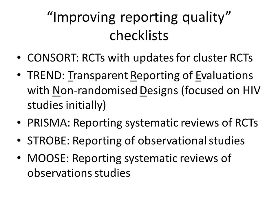 Improving reporting quality checklists CONSORT: RCTs with updates for cluster RCTs TREND: Transparent Reporting of Evaluations with Non-randomised Designs (focused on HIV studies initially) PRISMA: Reporting systematic reviews of RCTs STROBE: Reporting of observational studies MOOSE: Reporting systematic reviews of observations studies