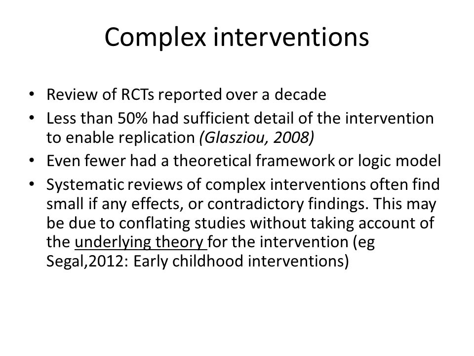 Complex interventions Review of RCTs reported over a decade Less than 50% had sufficient detail of the intervention to enable replication (Glasziou, 2008) Even fewer had a theoretical framework or logic model Systematic reviews of complex interventions often find small if any effects, or contradictory findings.