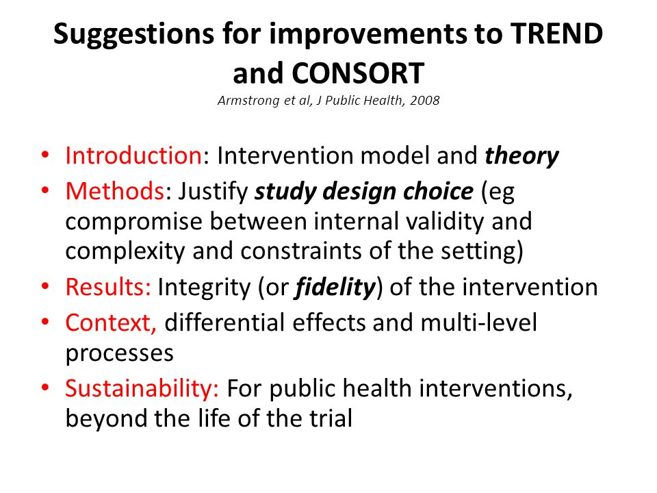 Suggestions for improvements to TREND and CONSORT Armstrong et al, J Public Health, 2008 Introduction: Intervention model and theory Methods: Justify study design choice (eg compromise between internal validity and complexity and constraints of the setting) Results: Integrity (or fidelity) of the intervention Context, differential effects and multi-level processes Sustainability: For public health interventions, beyond the life of the trial