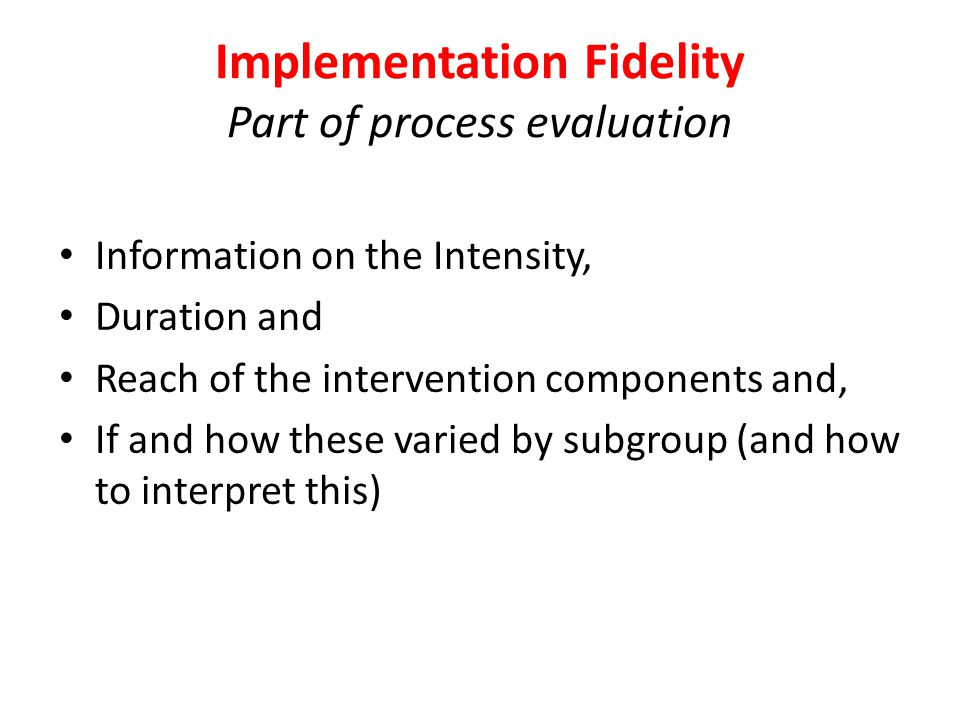Implementation Fidelity Part of process evaluation Information on the Intensity, Duration and Reach of the intervention components and, If and how these varied by subgroup (and how to interpret this)