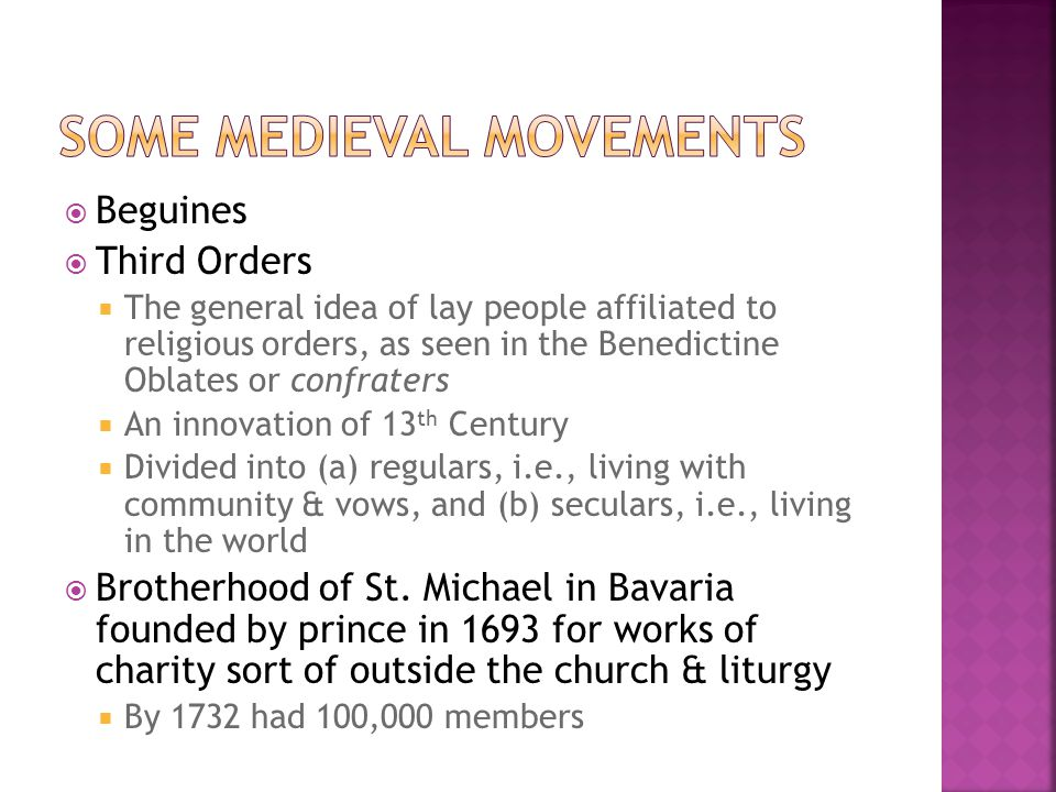  Beguines  Third Orders  The general idea of lay people affiliated to religious orders, as seen in the Benedictine Oblates or confraters  An innovation of 13 th Century  Divided into (a) regulars, i.e., living with community & vows, and (b) seculars, i.e., living in the world  Brotherhood of St.