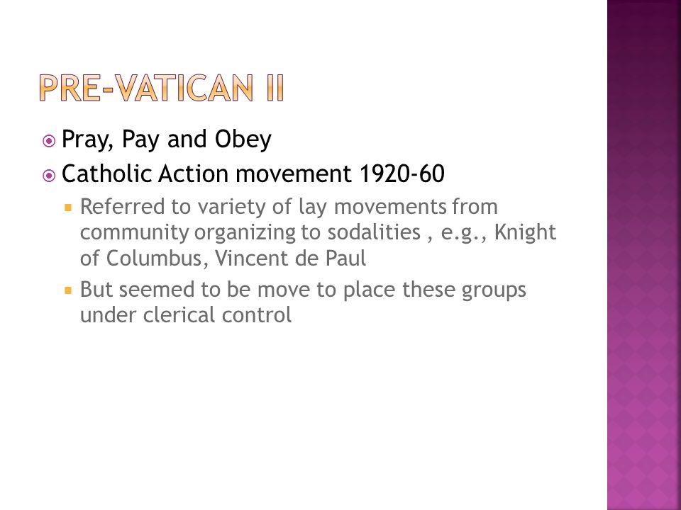  Pray, Pay and Obey  Catholic Action movement 1920-60  Referred to variety of lay movements from community organizing to sodalities, e.g., Knight of Columbus, Vincent de Paul  But seemed to be move to place these groups under clerical control