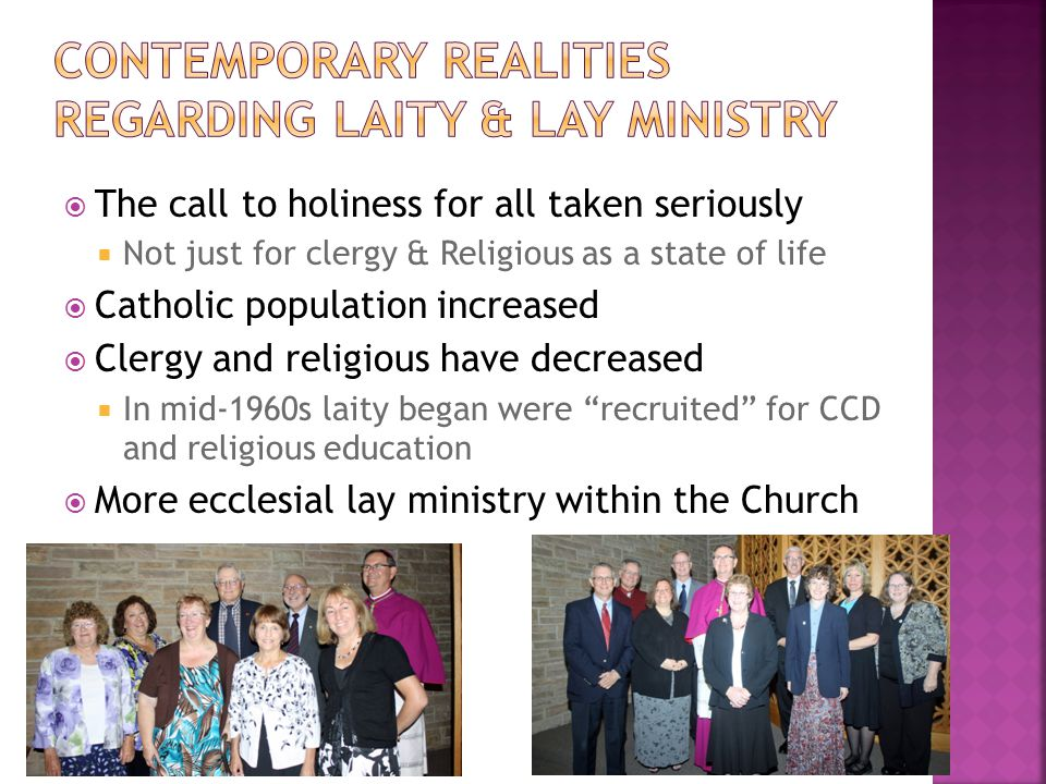  The call to holiness for all taken seriously  Not just for clergy & Religious as a state of life  Catholic population increased  Clergy and religious have decreased  In mid-1960s laity began were recruited for CCD and religious education  More ecclesial lay ministry within the Church